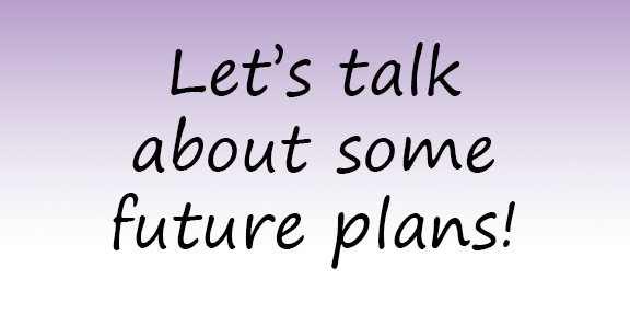 Let's talk about some future plans!