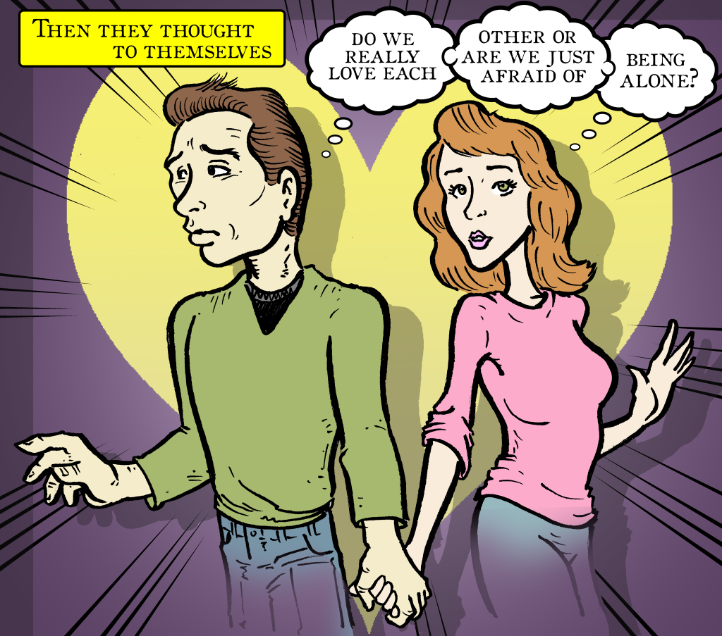 """Then they thought to themselves """" do we really love each other or are we just afraid of being alone?"""""""