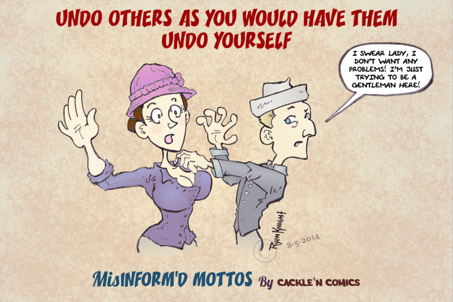 Undo others? as you would have them Undo Yourself?!?